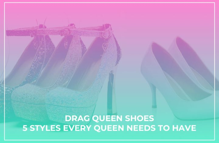 Drag Queen Shoes – 5 Styles Every Queen Needs To Have